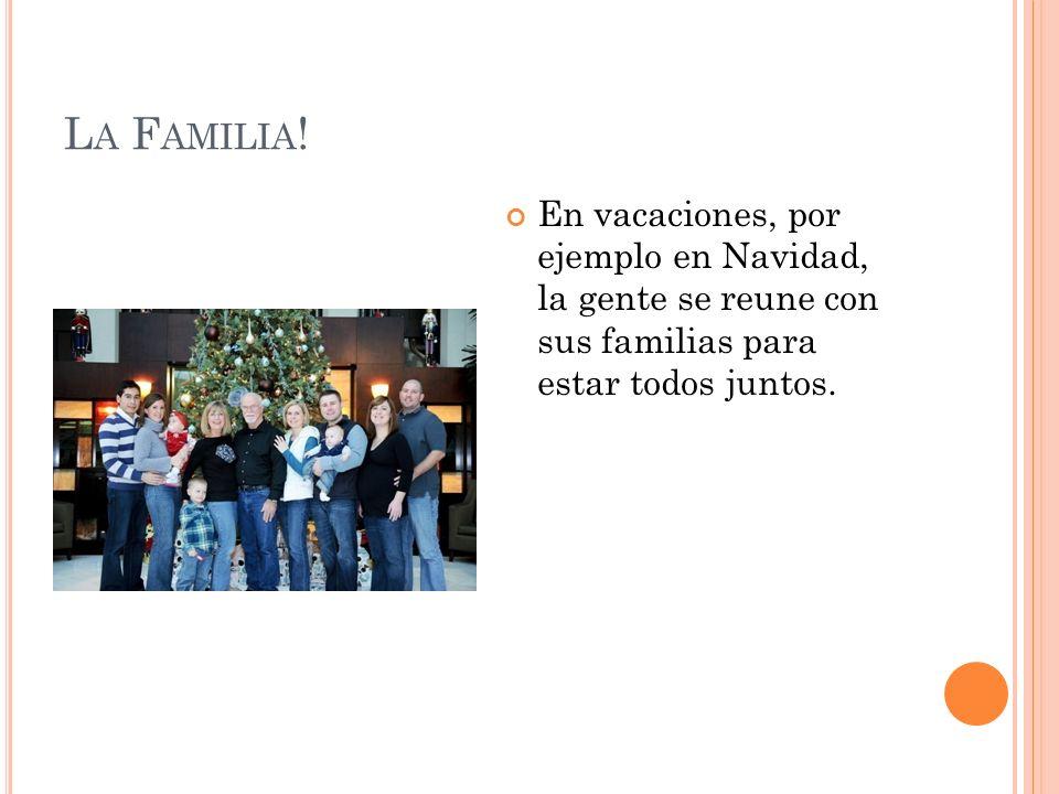 L A F AMILIA ! En vacaciones, por ejemplo en Navidad, la gente se reune con sus familias para estar todos juntos.