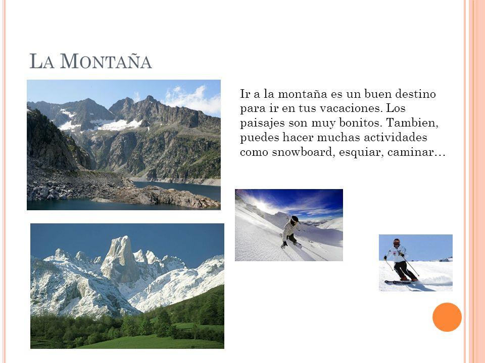 L A M ONTAÑA Ir a la montaña es un buen destino para ir en tus vacaciones. Los paisajes son muy bonitos. Tambien, puedes hacer muchas actividades como