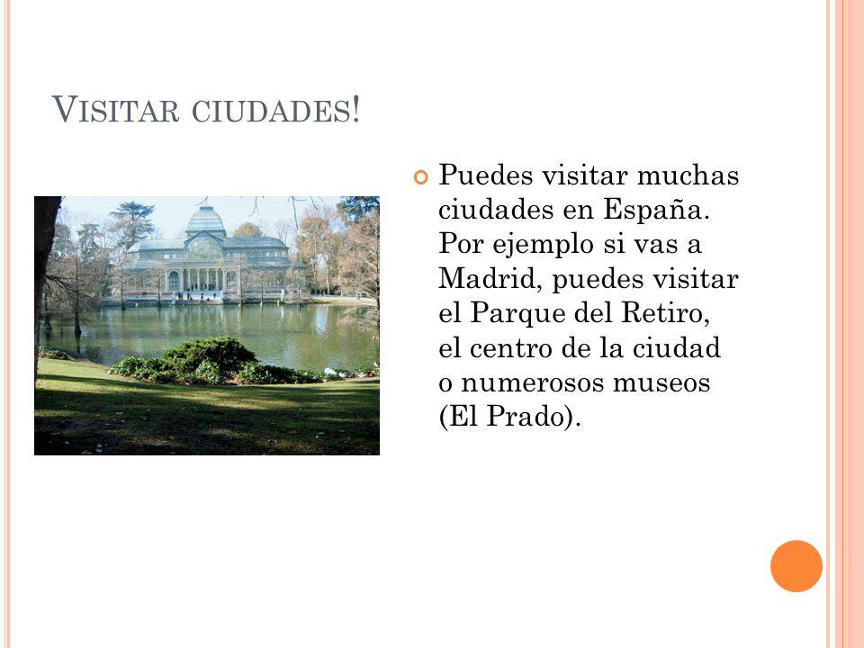 V ISITAR CIUDADES ! Puedes visitar muchas ciudades en España. Por ejemplo si vas a Madrid, puedes visitar el Parque del Retiro, el centro de la ciudad