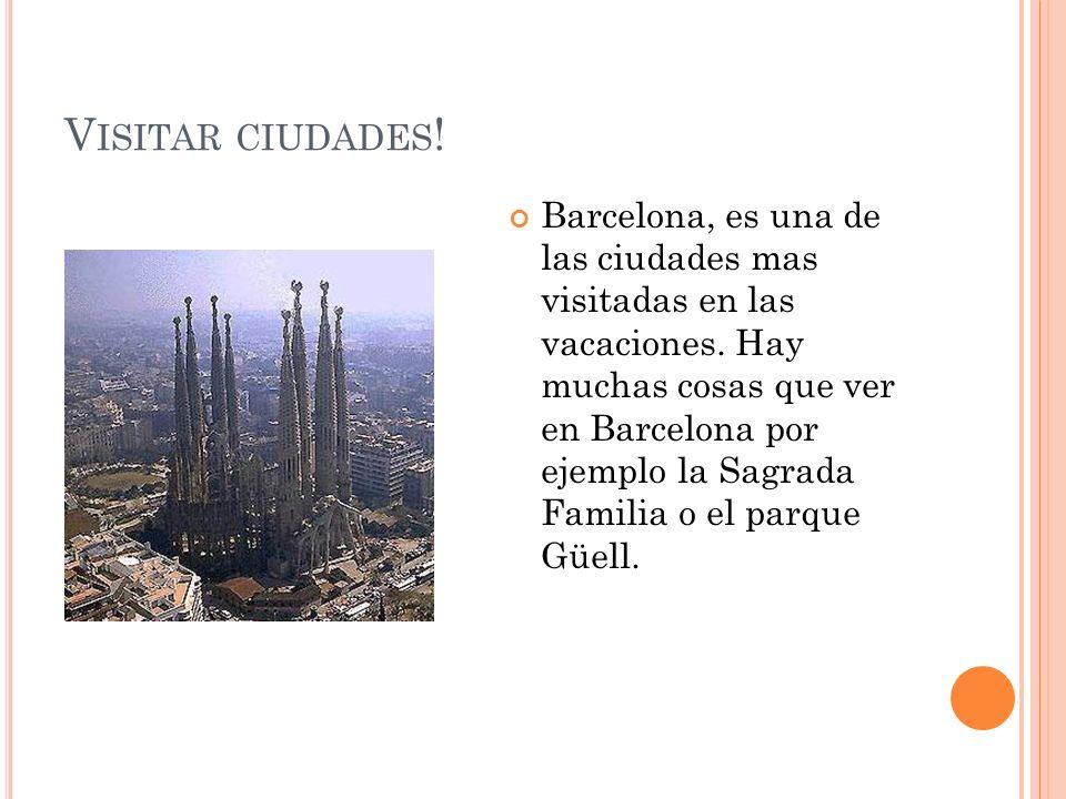 V ISITAR CIUDADES ! Barcelona, es una de las ciudades mas visitadas en las vacaciones. Hay muchas cosas que ver en Barcelona por ejemplo la Sagrada Fa
