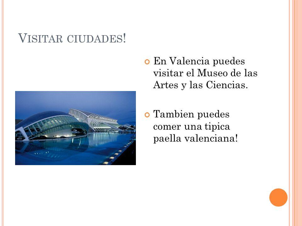 V ISITAR CIUDADES ! En Valencia puedes visitar el Museo de las Artes y las Ciencias. Tambien puedes comer una tipica paella valenciana!