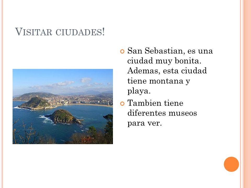 V ISITAR CIUDADES ! San Sebastian, es una ciudad muy bonita. Ademas, esta ciudad tiene montana y playa. Tambien tiene diferentes museos para ver.