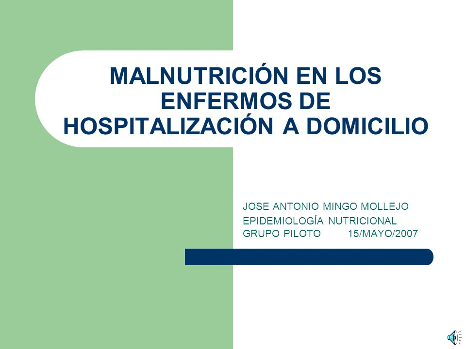 MALNUTRICIÓN EN LOS ENFERMOS DE HOSPITALIZACIÓN A DOMICILIO JOSE ANTONIO MINGO MOLLEJO EPIDEMIOLOGÍA NUTRICIONAL GRUPO PILOTO 15/MAYO/2007