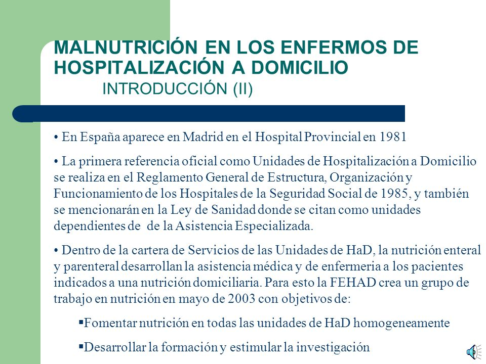 MALNUTRICIÓN EN LOS ENFERMOS DE HOSPITALIZACIÓN A DOMICILIO INTRODUCCIÓN (I) INTRODUCCIÓN Las Unidades de Hospitalización a Domicilio HaD, son una alternativa asistencial que proporciona tratamiento y cuidados de rango hospitalario en el domicilio del enfermo, considerándose a todos los efectos a estos enfermos como ingresados en el hospital.