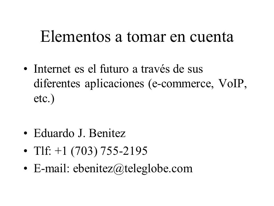 Elementos a tomar en cuenta Internet es el futuro a través de sus diferentes aplicaciones (e-commerce, VoIP, etc.) Eduardo J.