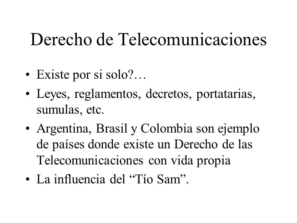 Derecho de Telecomunicaciones Existe por si solo … Leyes, reglamentos, decretos, portatarias, sumulas, etc.