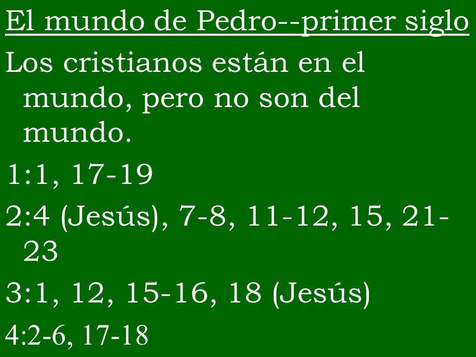El mundo de Pedro--primer siglo Los cristianos están en el mundo, pero no son del mundo. 1:1, 17-19 2:4 (Jesús), 7-8, 11-12, 15, 21- 23 3:1, 12, 15-16