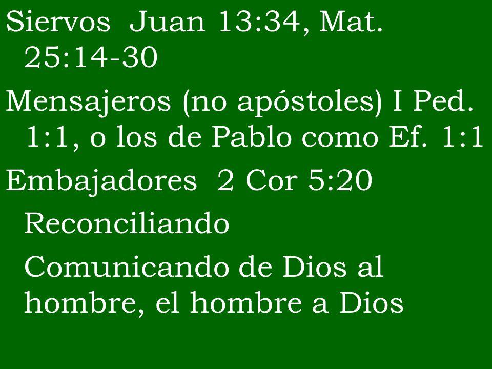 Siervos Juan 13:34, Mat. 25:14-30 Mensajeros (no apóstoles) I Ped. 1:1, o los de Pablo como Ef. 1:1 Embajadores 2 Cor 5:20 Reconciliando Comunicando d