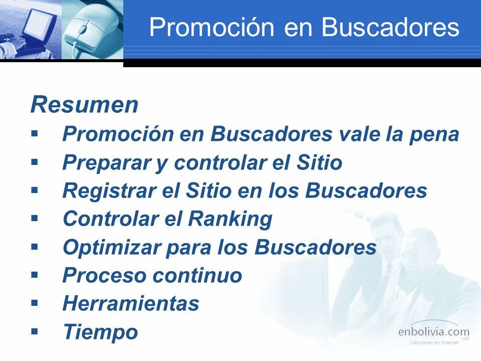 Promoción en Buscadores Resumen Promoción en Buscadores vale la pena Preparar y controlar el Sitio Registrar el Sitio en los Buscadores Controlar el Ranking Optimizar para los Buscadores Proceso continuo Herramientas Tiempo