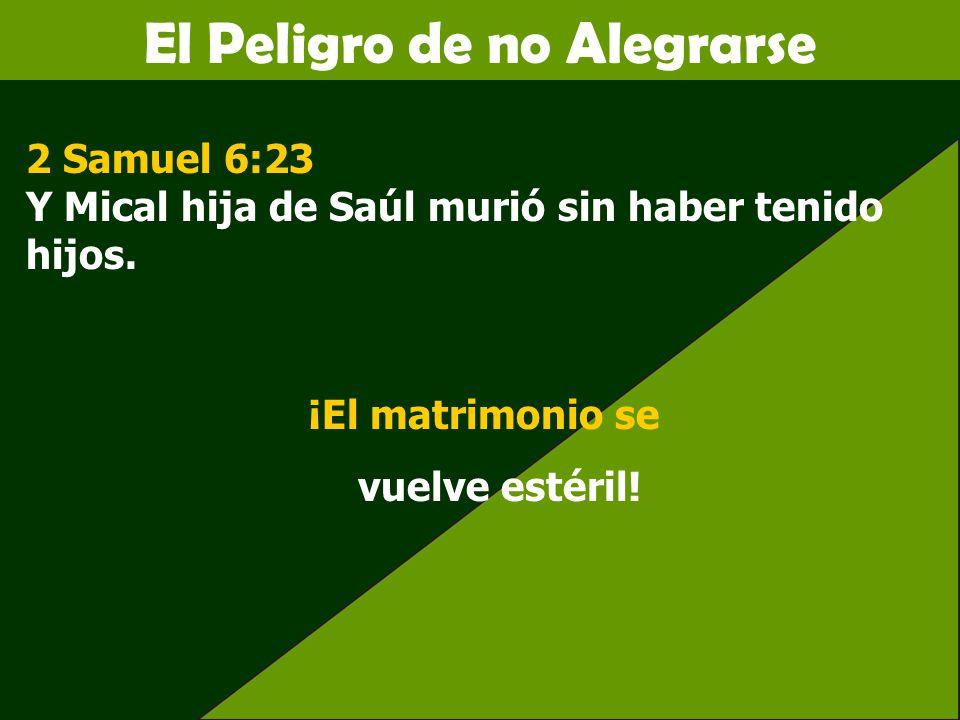 El Peligro de no Alegrarse 2 Samuel 6:23 Y Mical hija de Saúl murió sin haber tenido hijos. ¡El matrimonio se vuelve estéril!