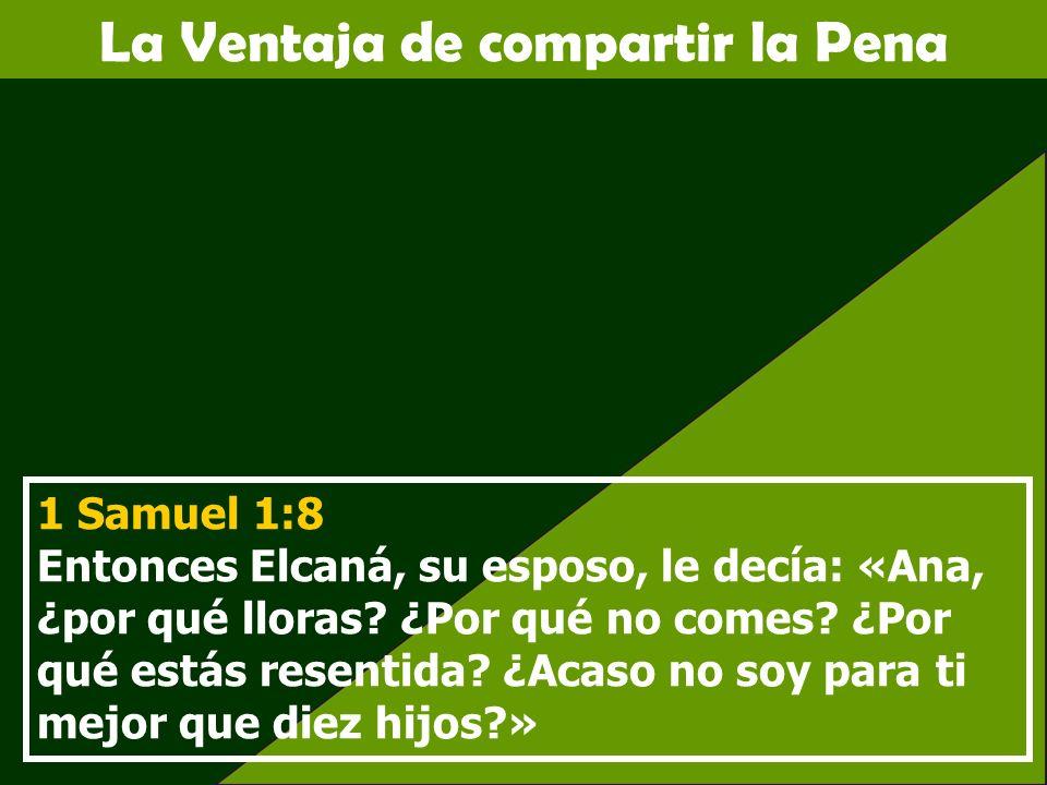 La Ventaja de compartir la Pena 1 Samuel 1:8 Entonces Elcaná, su esposo, le decía: «Ana, ¿por qué lloras? ¿Por qué no comes? ¿Por qué estás resentida?