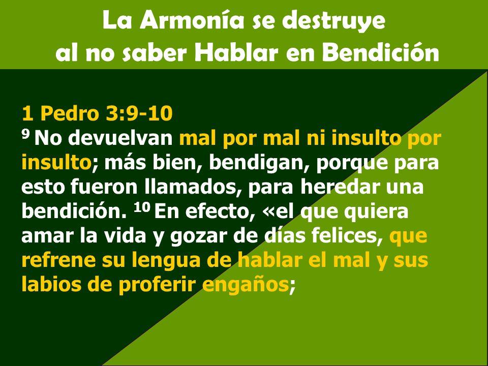 La Armonía se destruye al no saber Hablar en Bendición 1 Pedro 3:9-10 9 No devuelvan mal por mal ni insulto por insulto; más bien, bendigan, porque pa