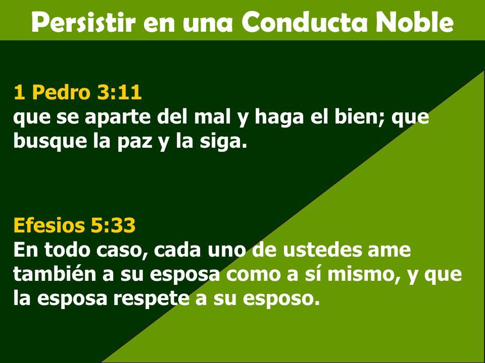 Persistir en una Conducta Noble 1 Pedro 3:11 que se aparte del mal y haga el bien; que busque la paz y la siga. Efesios 5:33 En todo caso, cada uno de