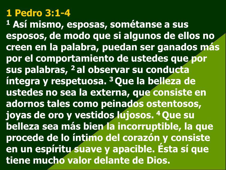 1 Pedro 3:1-4 1 Así mismo, esposas, sométanse a sus esposos, de modo que si algunos de ellos no creen en la palabra, puedan ser ganados más por el com