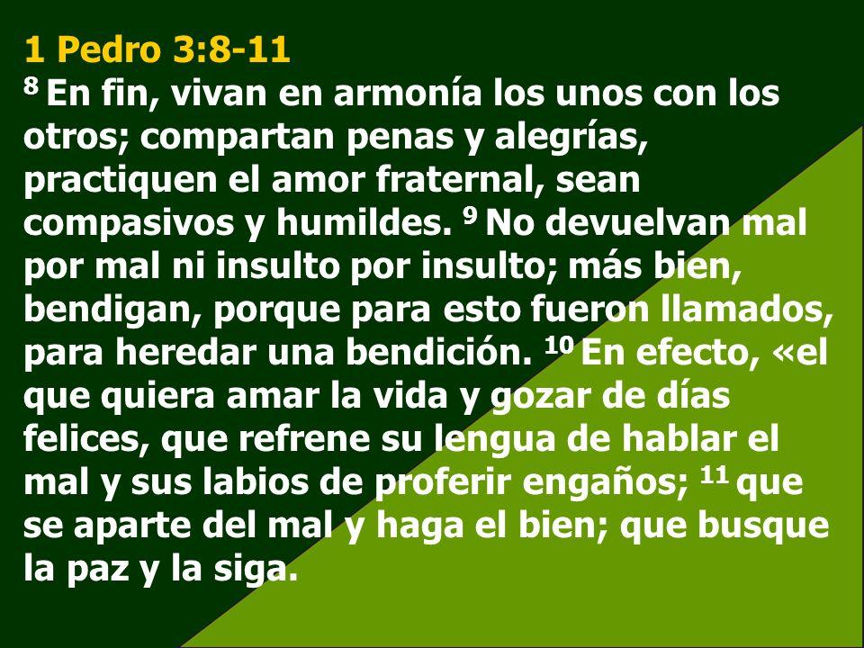 1 Pedro 3:8-11 8 En fin, vivan en armonía los unos con los otros; compartan penas y alegrías, practiquen el amor fraternal, sean compasivos y humildes