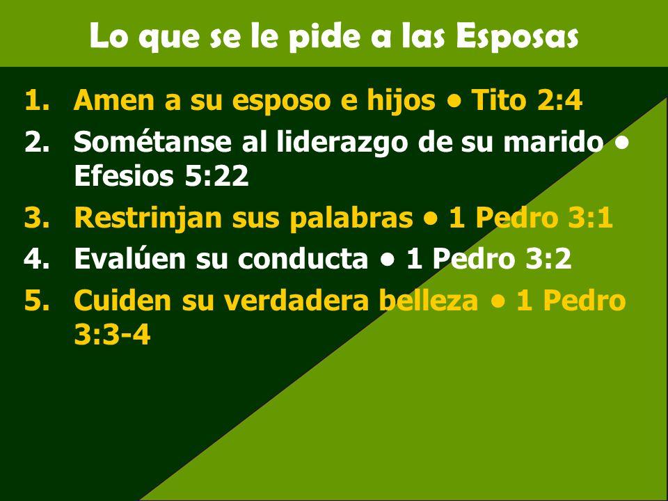 Lo que se le pide a las Esposas 1.Amen a su esposo e hijos Tito 2:4 2.Sométanse al liderazgo de su marido Efesios 5:22 3.Restrinjan sus palabras 1 Ped