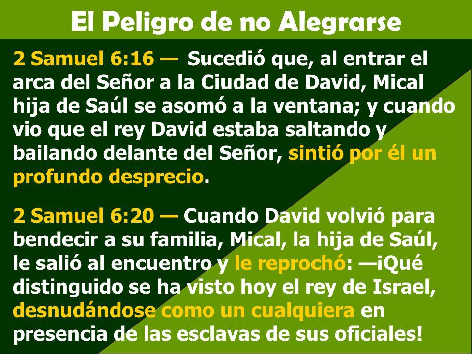 El Peligro de no Alegrarse 2 Samuel 6:16 Sucedió que, al entrar el arca del Señor a la Ciudad de David, Mical hija de Saúl se asomó a la ventana; y cu