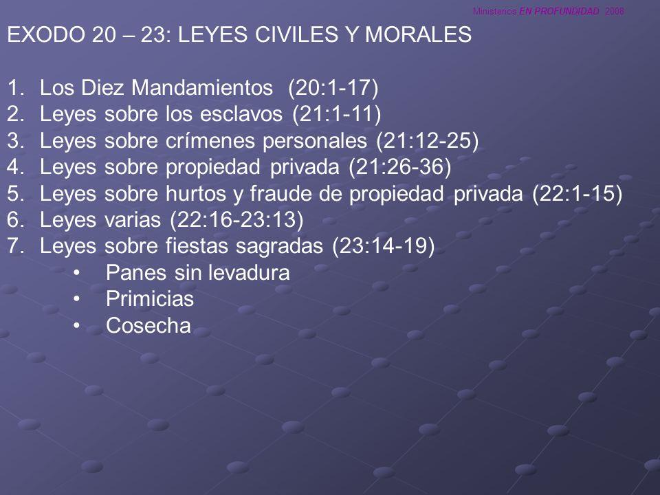 Ministerios EN PROFUNDIDAD 2008 EXODO 20 – 23: LEYES CIVILES Y MORALES 1.Los Diez Mandamientos (20:1-17) 2.Leyes sobre los esclavos (21:1-11) 3.Leyes