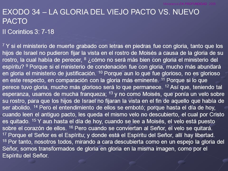 Ministerios EN PROFUNDIDAD 2008 EXODO 34 – LA GLORIA DEL VIEJO PACTO VS. NUEVO PACTO II Corintios 3: 7-18 7 Y si el ministerio de muerte grabado con l