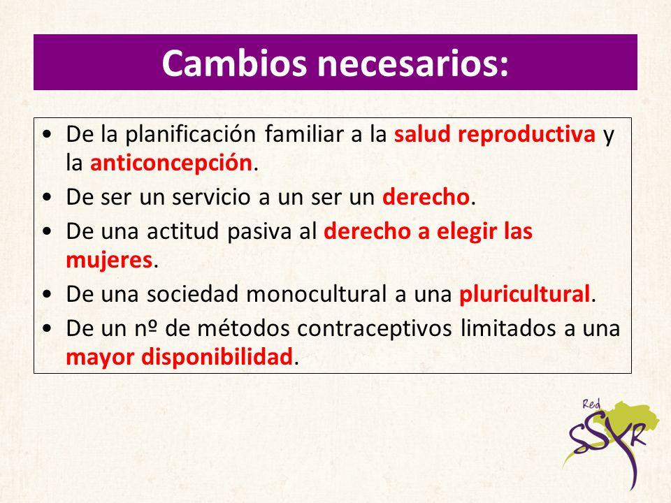 Cambios necesarios: De la planificación familiar a la salud reproductiva y la anticoncepción. De ser un servicio a un ser un derecho. De una actitud p