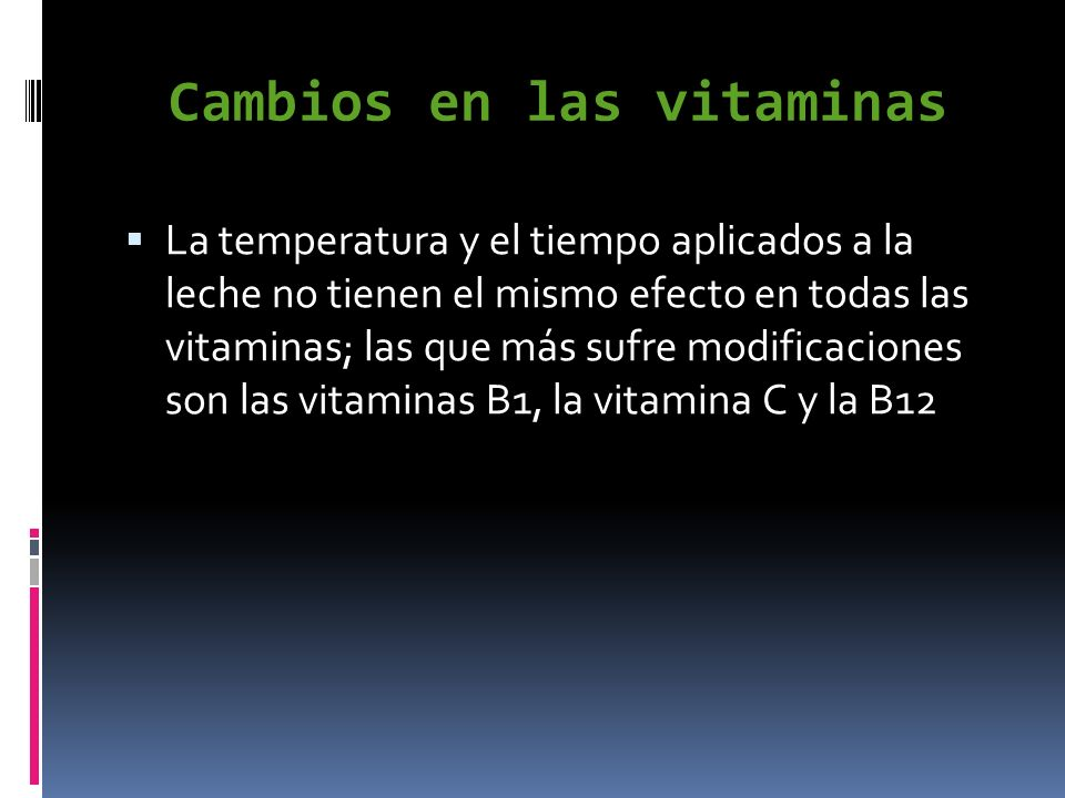 Cambios en las vitaminas La temperatura y el tiempo aplicados a la leche no tienen el mismo efecto en todas las vitaminas; las que más sufre modificac