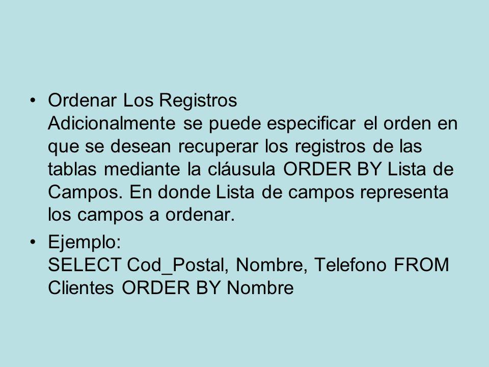Ordenar Los Registros Adicionalmente se puede especificar el orden en que se desean recuperar los registros de las tablas mediante la cláusula ORDER B
