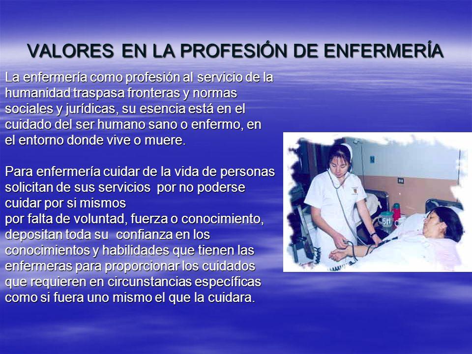 VALORES EN LA PROFESIÓN DE ENFERMERÍA La enfermería como profesión al servicio de la humanidad traspasa fronteras y normas sociales y jurídicas, su es