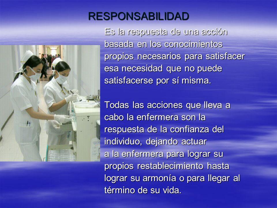RESPONSABILIDAD Es la respuesta de una acción basada en los conocimientos propios necesarios para satisfacer esa necesidad que no puede satisfacerse p
