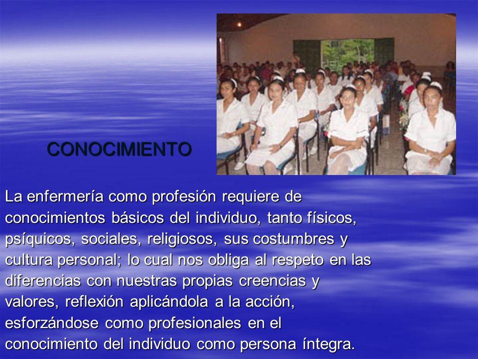 CONOCIMIENTO La enfermería como profesión requiere de conocimientos básicos del individuo, tanto físicos, psíquicos, sociales, religiosos, sus costumb