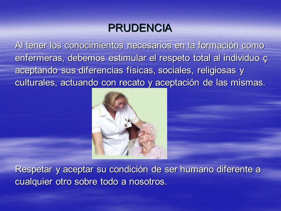 PRUDENCIA Al tener los conocimientos necesarios en la formación como enfermeras, debemos estimular el respeto total al individuo ç aceptando sus difer