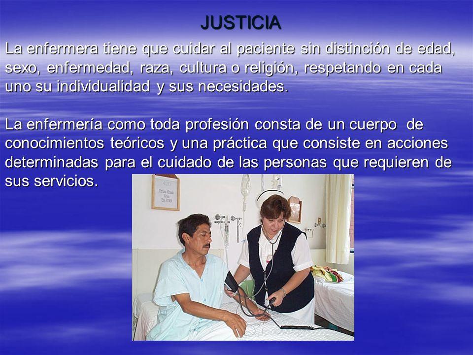 JUSTICIA La enfermera tiene que cuidar al paciente sin distinción de edad, sexo, enfermedad, raza, cultura o religión, respetando en cada uno su indiv