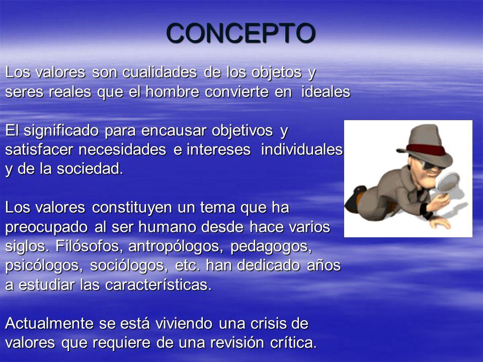 CONCEPTO Los valores son cualidades de los objetos y seres reales que el hombre convierte en ideales El significado para encausar objetivos y satisfac