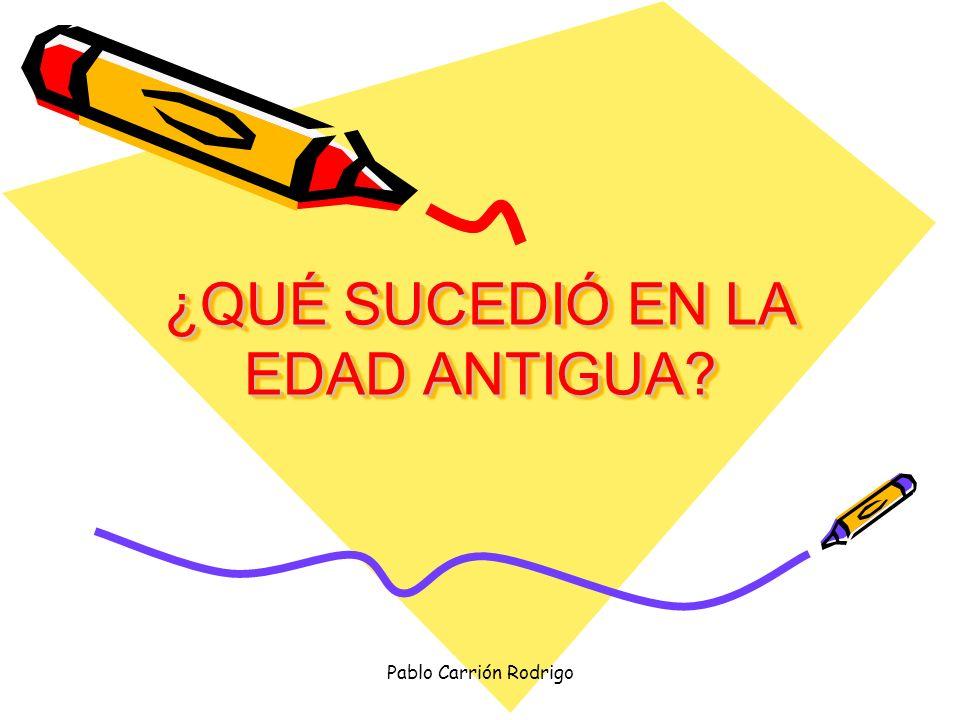 Pablo Carrión Rodrigo ¿QUÉ SUCEDIÓ EN LA EDAD ANTIGUA? ¿QUÉ SUCEDIÓ EN LA EDAD ANTIGUA?