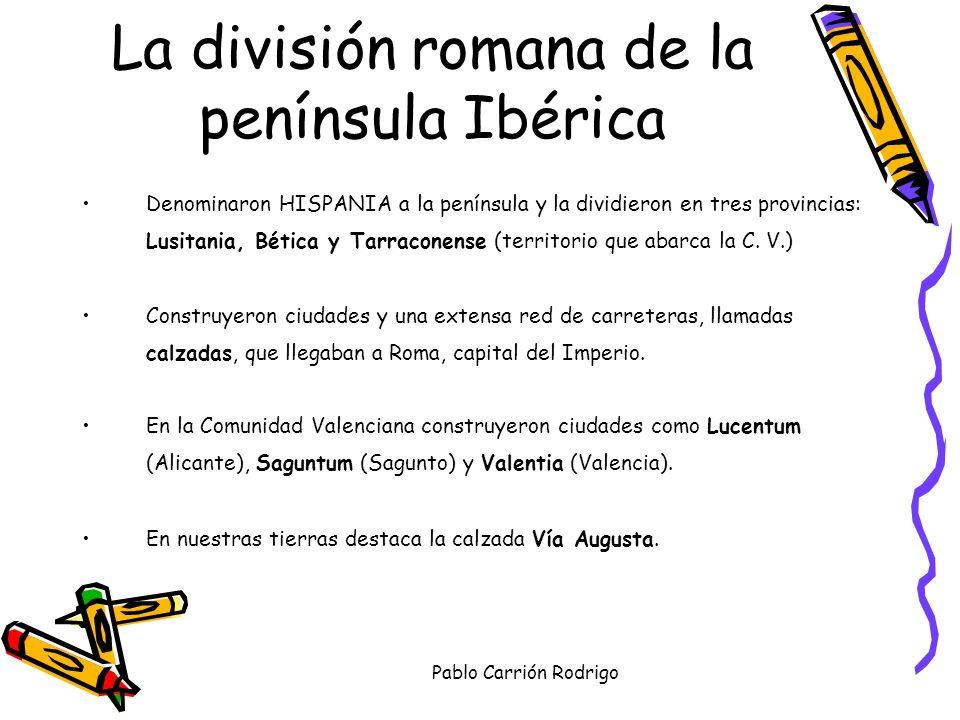 Pablo Carrión Rodrigo Denominaron HISPANIA a la península y la dividieron en tres provincias: Lusitania, Bética y Tarraconense (territorio que abarca