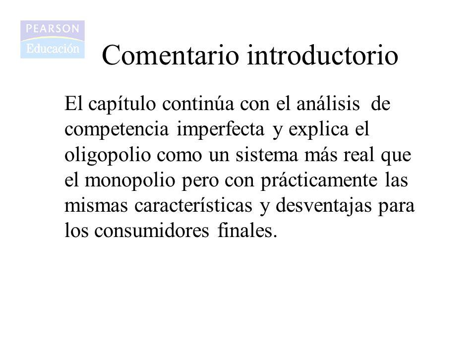 Comentario introductorio El capítulo continúa con el análisis de competencia imperfecta y explica el oligopolio como un sistema más real que el monopo