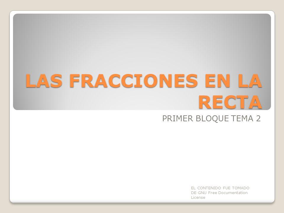LAS FRACCIONES EN LA RECTA PRIMER BLOQUE TEMA 2 EL CONTENIDO FUE TOMADO DE GNU Free Documentation License