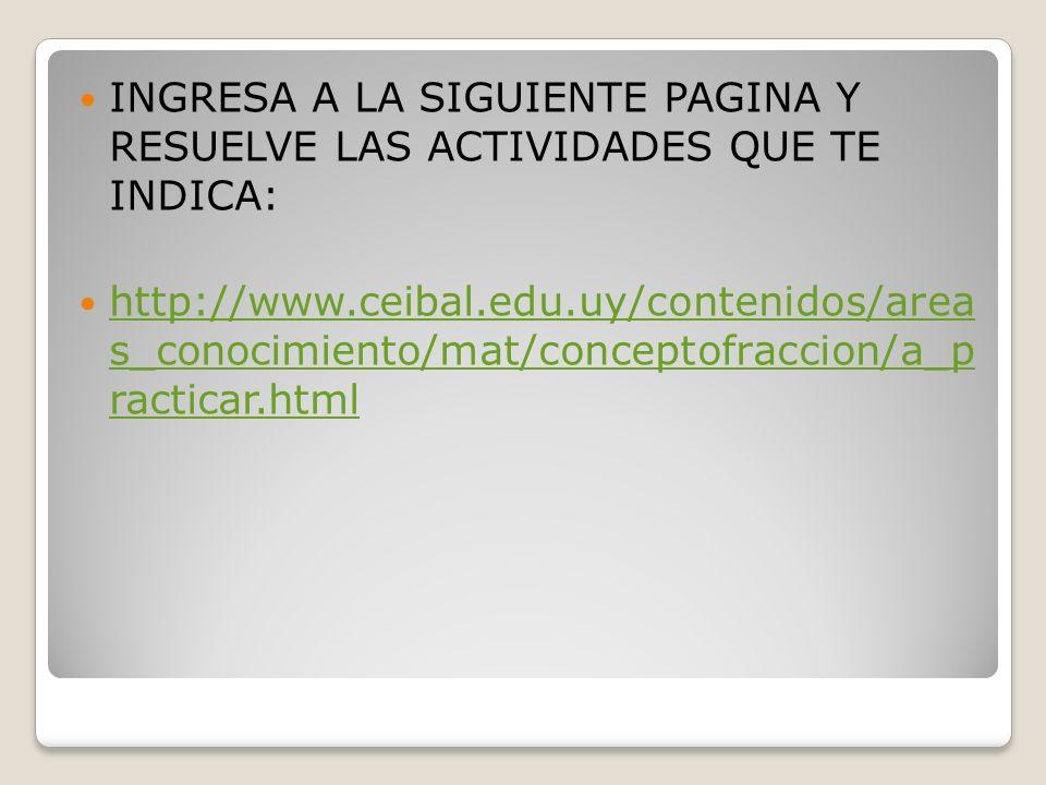INGRESA A LA SIGUIENTE PAGINA Y RESUELVE LAS ACTIVIDADES QUE TE INDICA: http://www.ceibal.edu.uy/contenidos/area s_conocimiento/mat/conceptofraccion/a