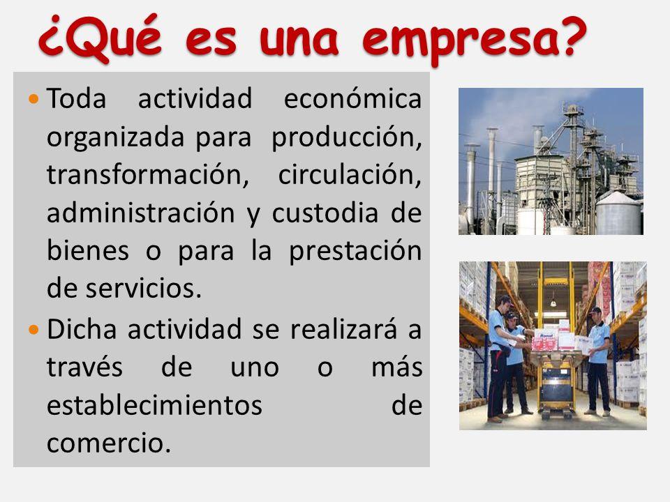¿Qué es una empresa? Toda actividad económica organizada para producción, transformación, circulación, administración y custodia de bienes o para la p