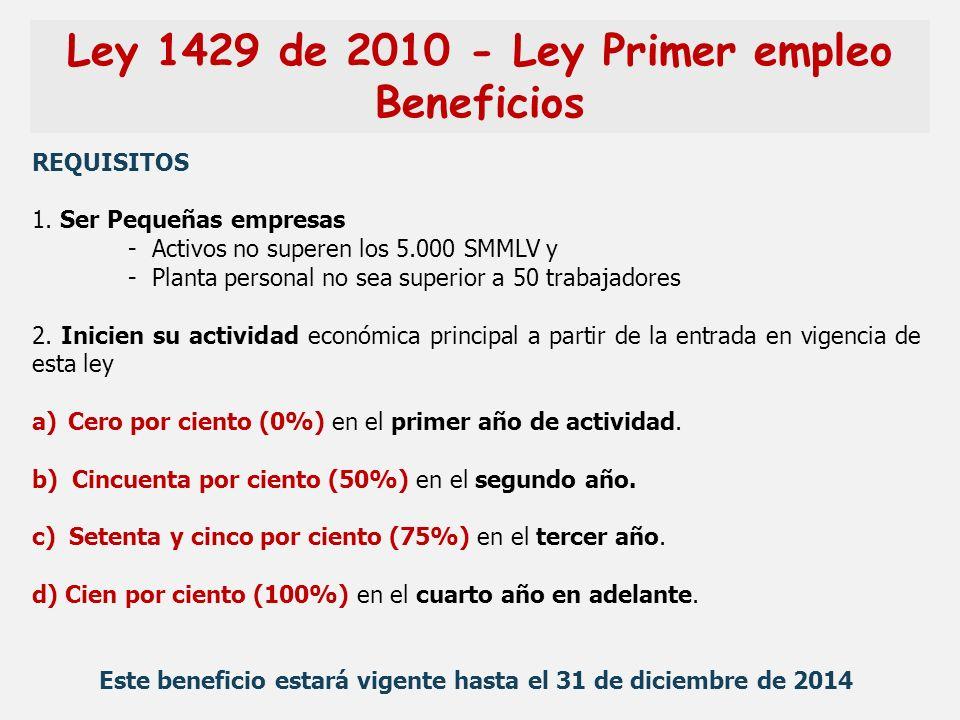 Ley 1429 de 2010 - Ley Primer empleo Beneficios REQUISITOS 1. Ser Pequeñas empresas - Activos no superen los 5.000 SMMLV y - Planta personal no sea su