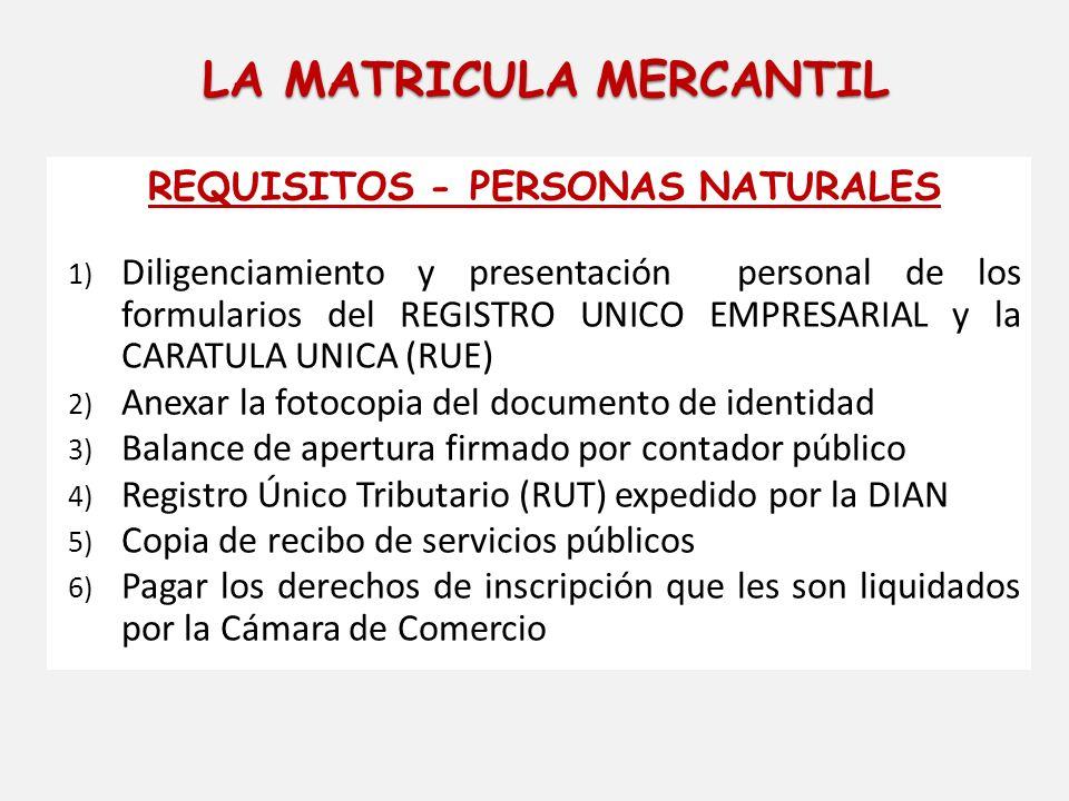 LA MATRICULA MERCANTIL REQUISITOS - PERSONAS NATURALES 1) Diligenciamiento y presentación personal de los formularios del REGISTRO UNICO EMPRESARIAL y