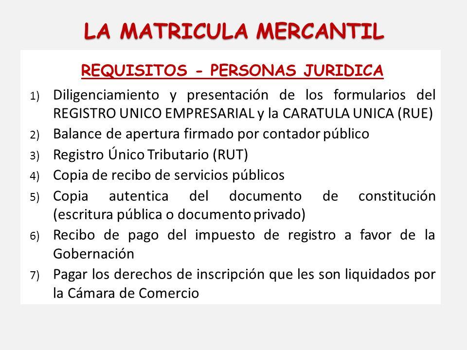 LA MATRICULA MERCANTIL REQUISITOS - PERSONAS JURIDICA 1) Diligenciamiento y presentación de los formularios del REGISTRO UNICO EMPRESARIAL y la CARATU