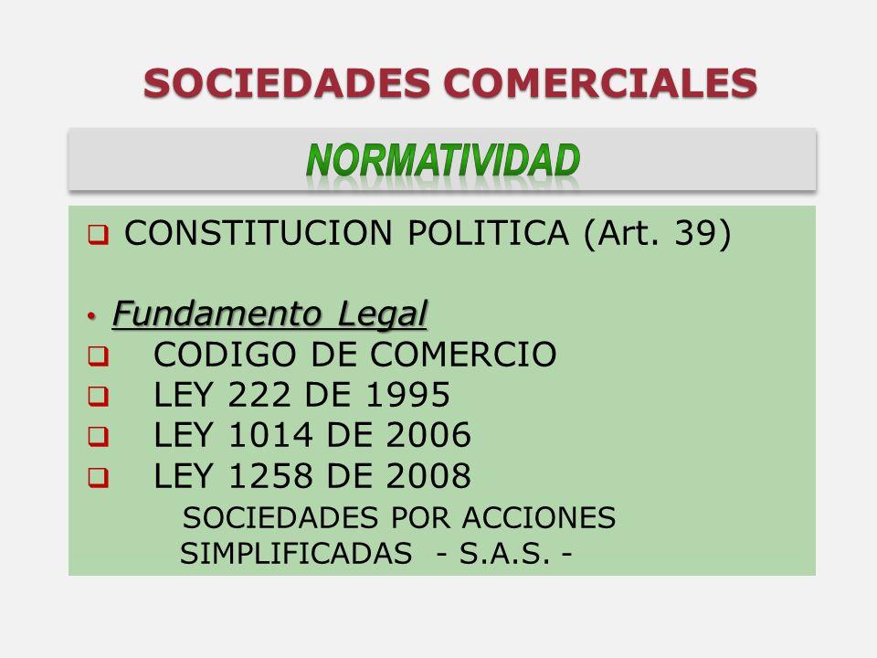 SOCIEDADES COMERCIALES CONSTITUCION POLITICA (Art. 39) Fundamento Legal Fundamento Legal CODIGO DE COMERCIO LEY 222 DE 1995 LEY 1014 DE 2006 LEY 1258