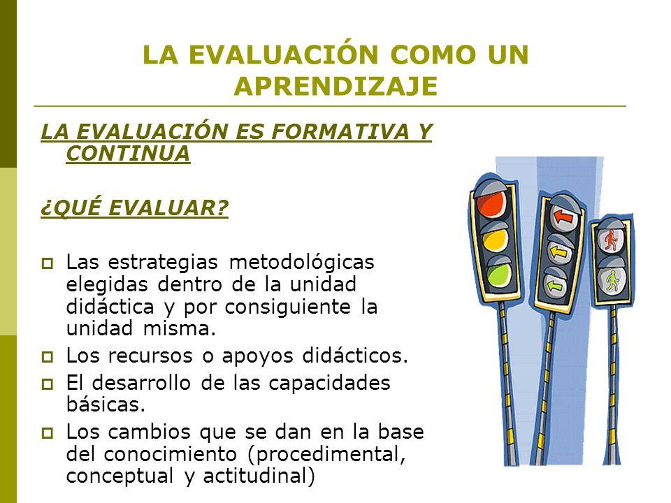 LA EVALUACIÓN COMO UN APRENDIZAJE LA EVALUACIÓN ES FORMATIVA Y CONTINUA ¿QUÉ EVALUAR? Las estrategias metodológicas elegidas dentro de la unidad didác