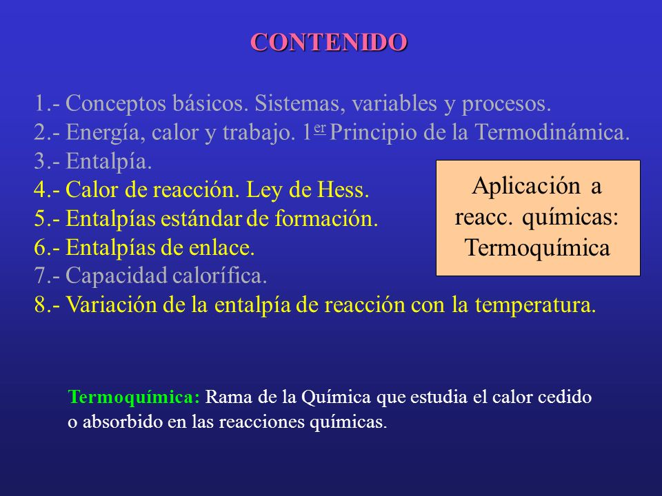 CONTENIDO 1.- Conceptos básicos. Sistemas, variables y procesos. 2.- Energía, calor y trabajo. 1 er Principio de la Termodinámica. 3.- Entalpía. 7.- C