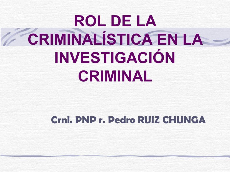 ROL DE LA CRIMINALÍSTICA EN LA INVESTIGACIÓN CRIMINAL Crnl. PNP r. Pedro RUIZ CHUNGA