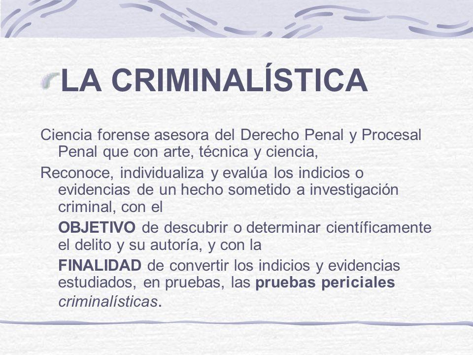 LA CRIMINALÍSTICA Ciencia forense asesora del Derecho Penal y Procesal Penal que con arte, técnica y ciencia, Reconoce, individualiza y evalúa los ind