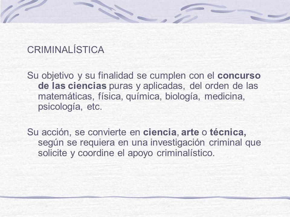CRIMINALÍSTICA Su objetivo y su finalidad se cumplen con el concurso de las ciencias puras y aplicadas, del orden de las matemáticas, física, química,