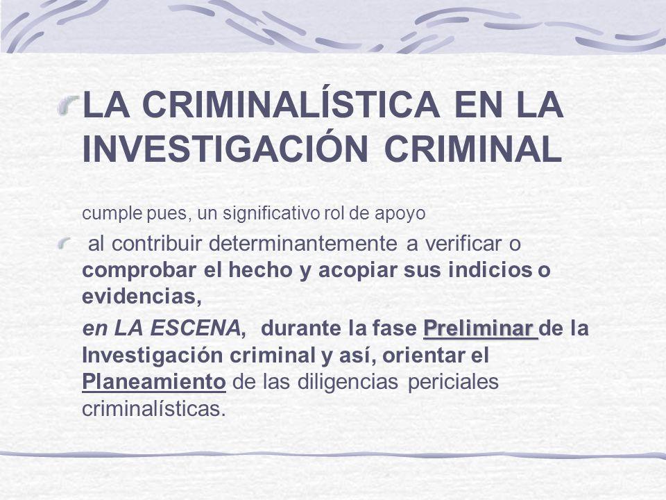LA CRIMINALÍSTICA EN LA INVESTIGACIÓN CRIMINAL cumple pues, un significativo rol de apoyo al contribuir determinantemente a verificar o comprobar el h