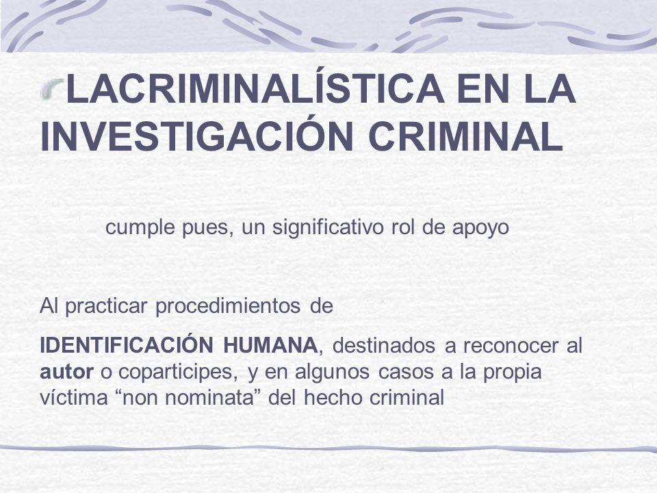 LACRIMINALÍSTICA EN LA INVESTIGACIÓN CRIMINAL cumple pues, un significativo rol de apoyo Al practicar procedimientos de IDENTIFICACIÓN HUMANA, destina