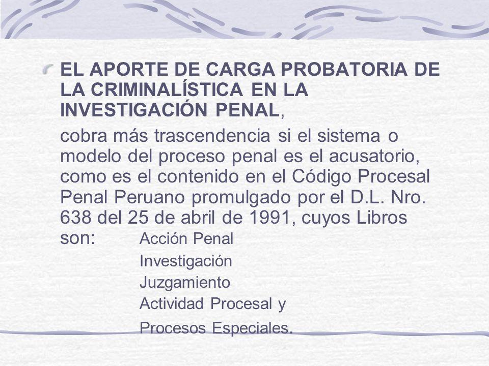 EL APORTE DE CARGA PROBATORIA DE LA CRIMINALÍSTICA EN LA INVESTIGACIÓN PENAL, cobra más trascendencia si el sistema o modelo del proceso penal es el a